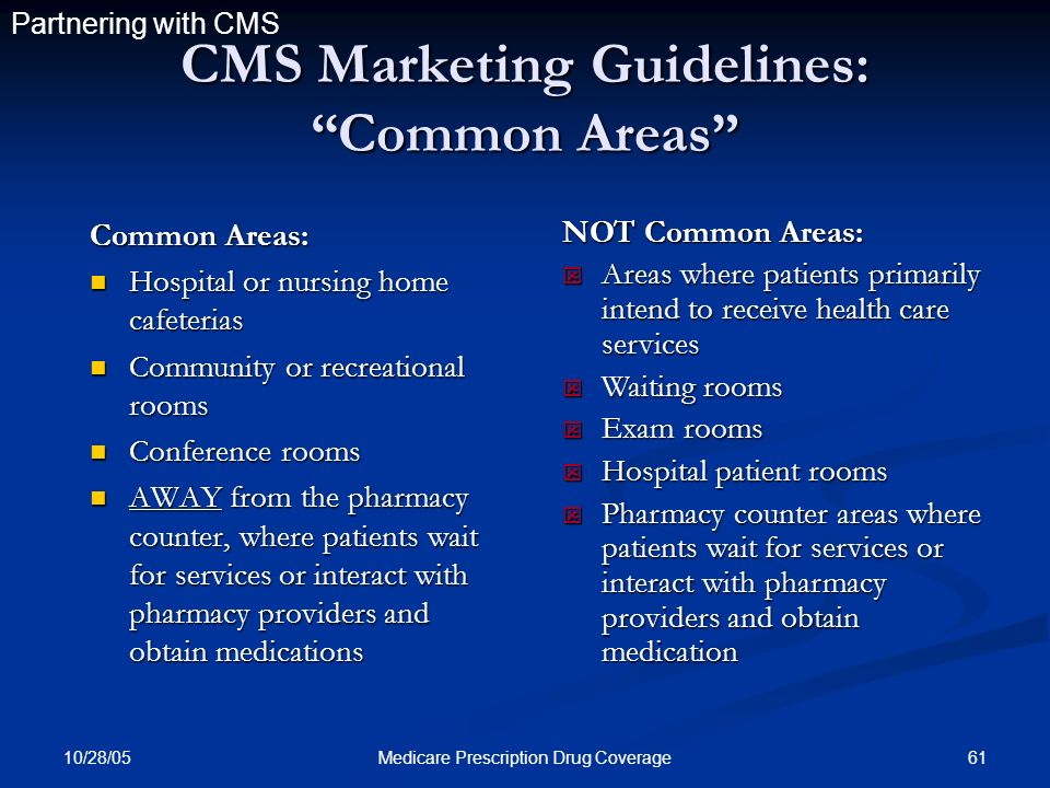 10/28/05 61Medicare Prescription Drug Coverage CMS Marketing Guidelines: Common Areas Common Areas: Hospital or nursing home cafeterias Hospital or nu