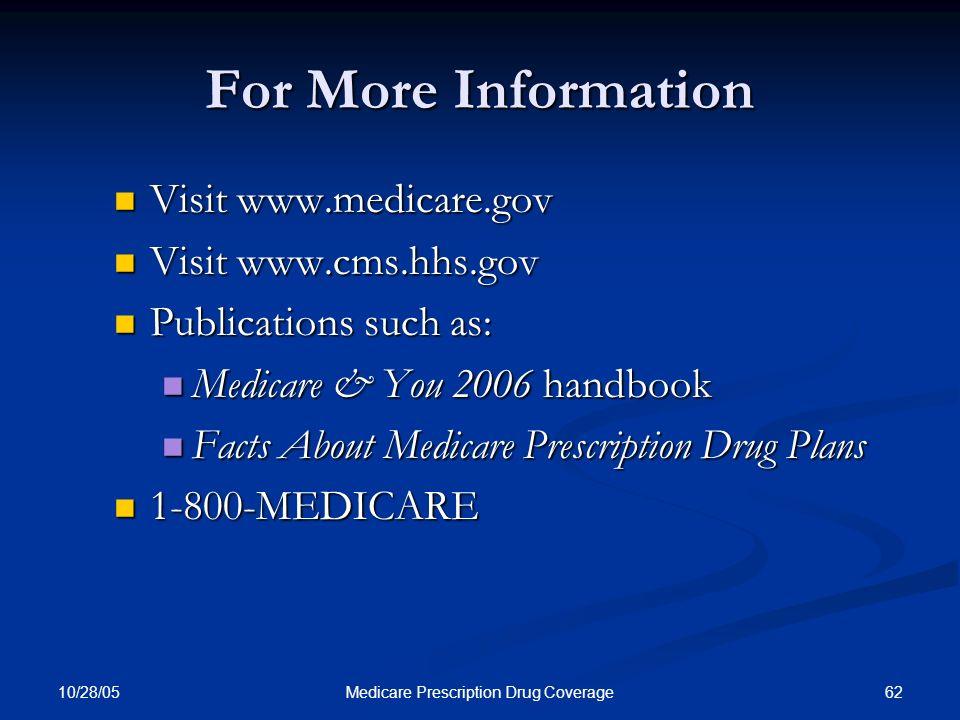 10/28/05 62Medicare Prescription Drug Coverage For More Information Visit www.medicare.gov Visit www.medicare.gov Visit www.cms.hhs.gov Visit www.cms.hhs.gov Publications such as: Publications such as: Medicare & You 2006 handbook Medicare & You 2006 handbook Facts About Medicare Prescription Drug Plans Facts About Medicare Prescription Drug Plans 1-800-MEDICARE 1-800-MEDICARE