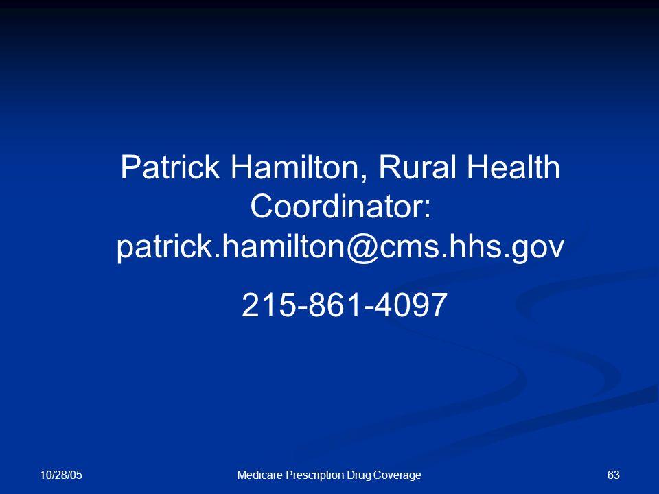 10/28/05 63Medicare Prescription Drug Coverage Patrick Hamilton, Rural Health Coordinator: patrick.hamilton@cms.hhs.gov 215-861-4097