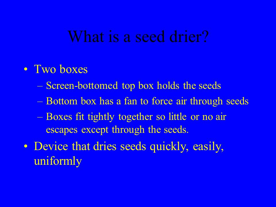 What is a seed drier? Two boxes –Screen-bottomed top box holds the seeds –Bottom box has a fan to force air through seeds –Boxes fit tightly together