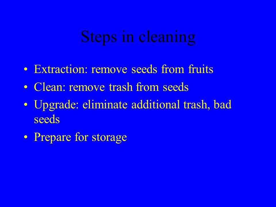 Steps in cleaning Extraction: remove seeds from fruits Clean: remove trash from seeds Upgrade: eliminate additional trash, bad seeds Prepare for stora