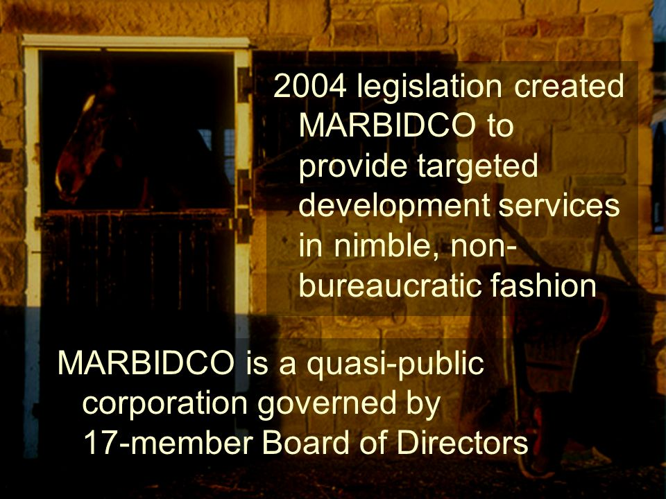 2004 legislation created MARBIDCO to provide targeted development services in nimble, non- bureaucratic fashion MARBIDCO is a quasi-public corporation governed by 17-member Board of Directors
