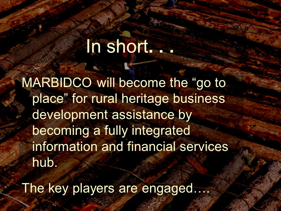 In short... MARBIDCO will become the go to place for rural heritage business development assistance by becoming a fully integrated information and fin