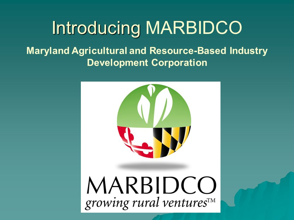 Introducing Introducing MARBIDCO Maryland Agricultural and Resource-Based Industry Development Corporation