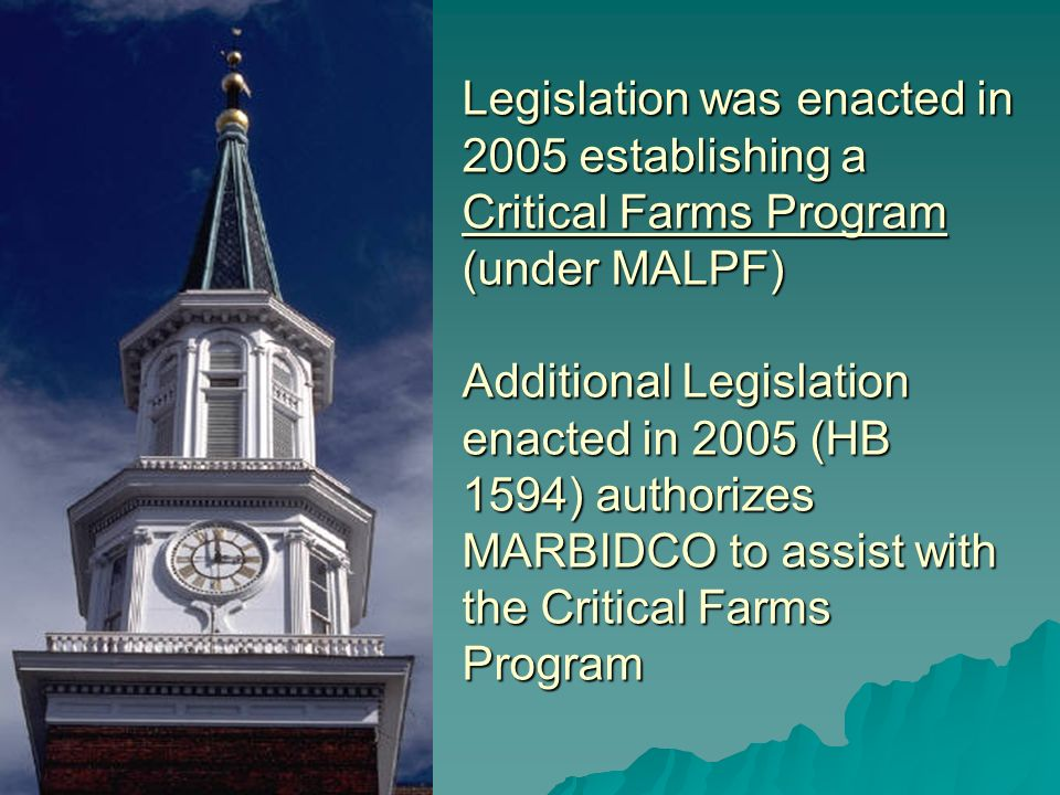 Legislation was enacted in 2005 establishing a Critical Farms Program (under MALPF) Additional Legislation enacted in 2005 (HB 1594) authorizes MARBIDCO to assist with the Critical Farms Program
