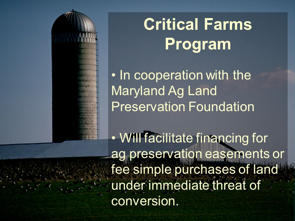 Critical Farms Program In cooperation with the Maryland Ag Land Preservation Foundation Will facilitate financing for ag preservation easements or fee simple purchases of land under immediate threat of conversion.