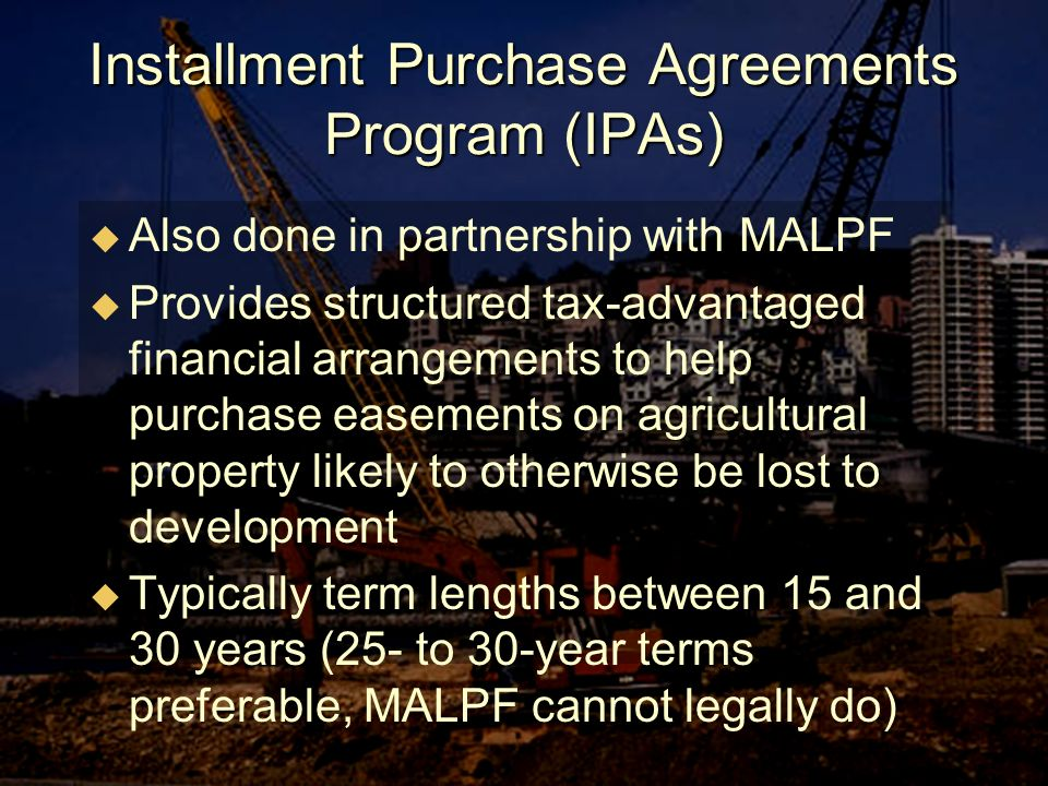 Installment Purchase Agreements Program (IPAs) Also done in partnership with MALPF Provides structured tax-advantaged financial arrangements to help purchase easements on agricultural property likely to otherwise be lost to development Typically term lengths between 15 and 30 years (25- to 30-year terms preferable, MALPF cannot legally do)