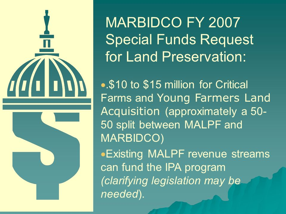 .$10 to $15 million for Critical Farms and Young Farmers Land Acquisition (approximately a 50- 50 split between MALPF and MARBIDCO) Existing MALPF revenue streams can fund the IPA program (clarifying legislation may be needed).