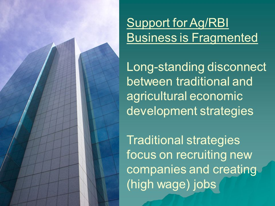 Support for Ag/RBI Business is Fragmented Long-standing disconnect between traditional and agricultural economic development strategies Traditional strategies focus on recruiting new companies and creating (high wage) jobs