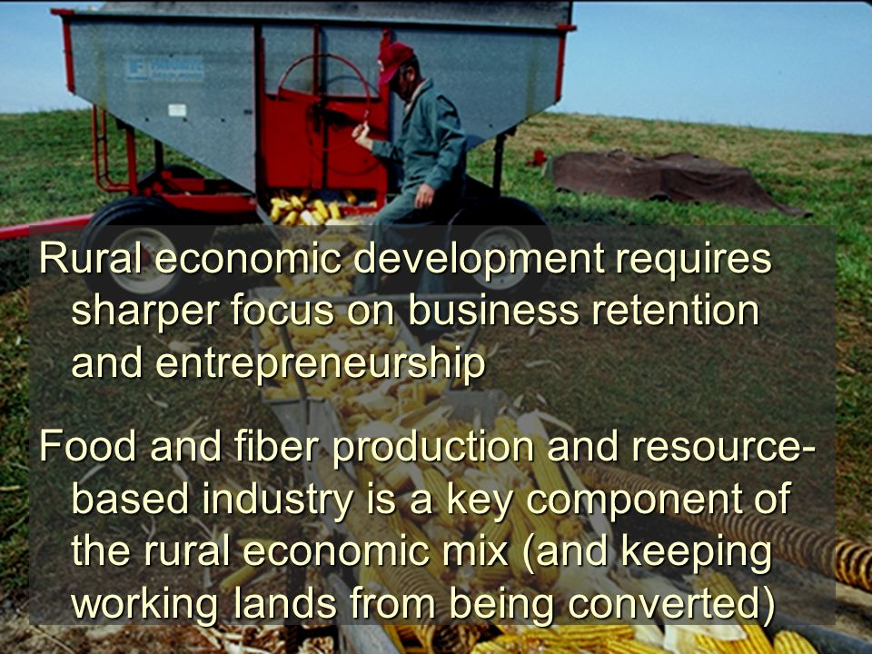 Rural economic development requires sharper focus on business retention and entrepreneurship Food and fiber production and resource- based industry is a key component of the rural economic mix (and keeping working lands from being converted)