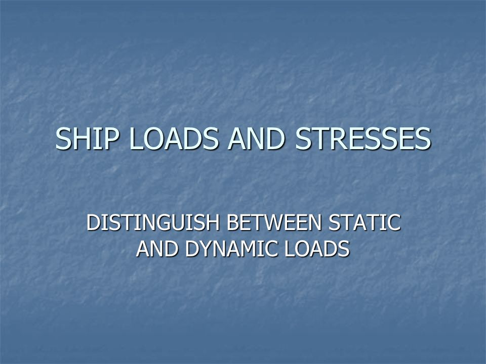 SHIP LOADS AND STRESSES DISTINGUISH BETWEEN STATIC AND DYNAMIC LOADS