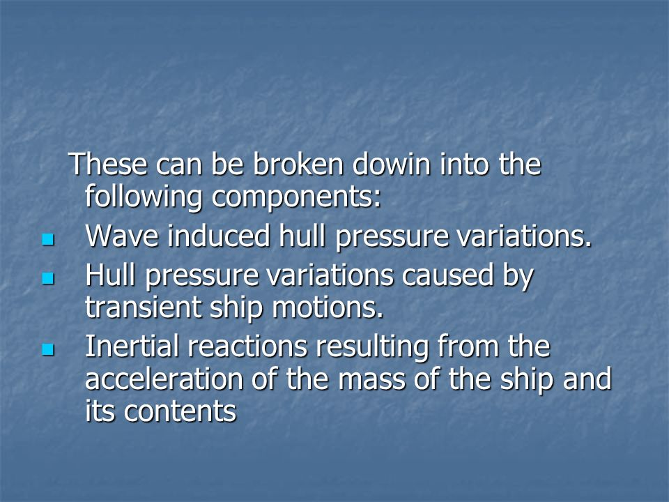 These can be broken dowin into the following components: These can be broken dowin into the following components: Wave induced hull pressure variation