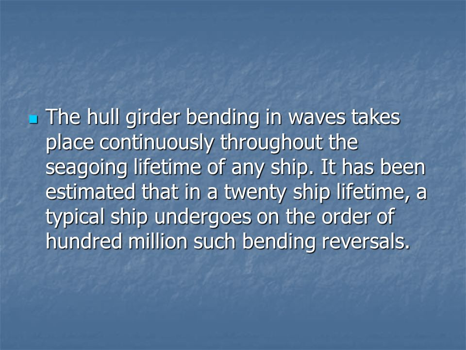 The hull girder bending in waves takes place continuously throughout the seagoing lifetime of any ship. It has been estimated that in a twenty ship li