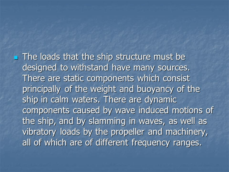 The loads that the ship structure must be designed to withstand have many sources. There are static components which consist principally of the weight