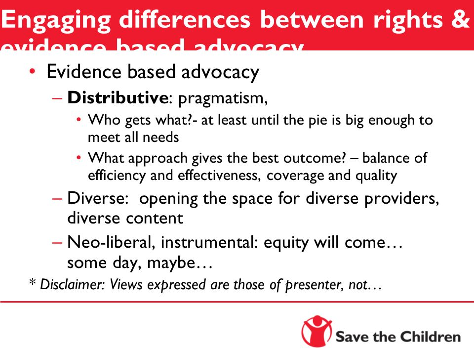 Engaging differences between rights & evidence based advocacy Evidence based advocacy – Distributive : pragmatism, Who gets what?- at least until the