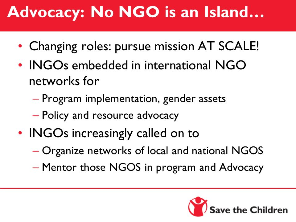 Advocacy: No NGO is an Island… Changing roles: pursue mission AT SCALE! INGOs embedded in international NGO networks for – Program implementation, gen