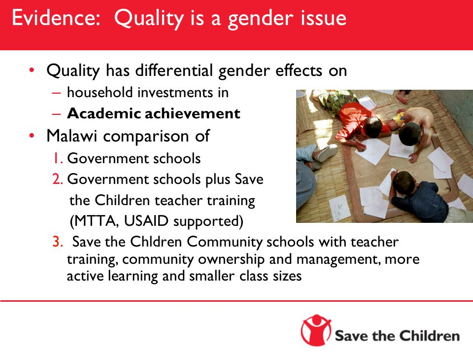 Evidence: Quality is a gender issue Quality has differential gender effects on – household investments in – Academic achievement Malawi comparison of
