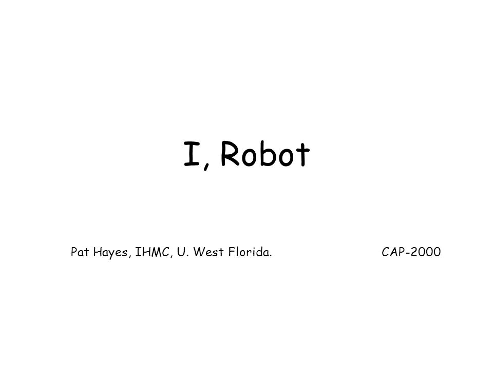 I, Robot Pat Hayes, IHMC, U. West Florida. CAP-2000