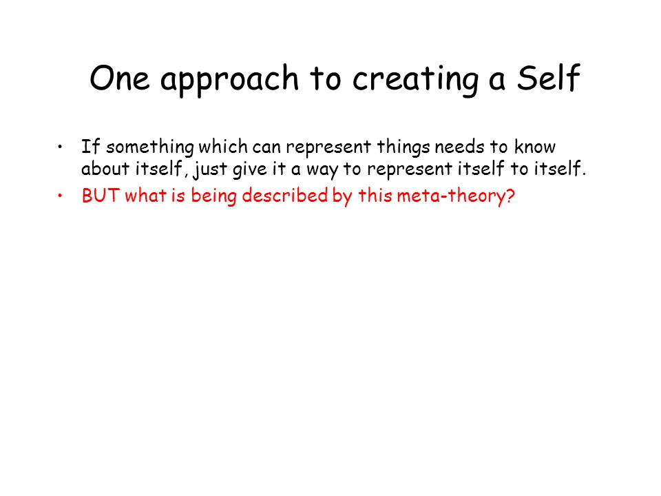 One approach to creating a Self If something which can represent things needs to know about itself, just give it a way to represent itself to itself.