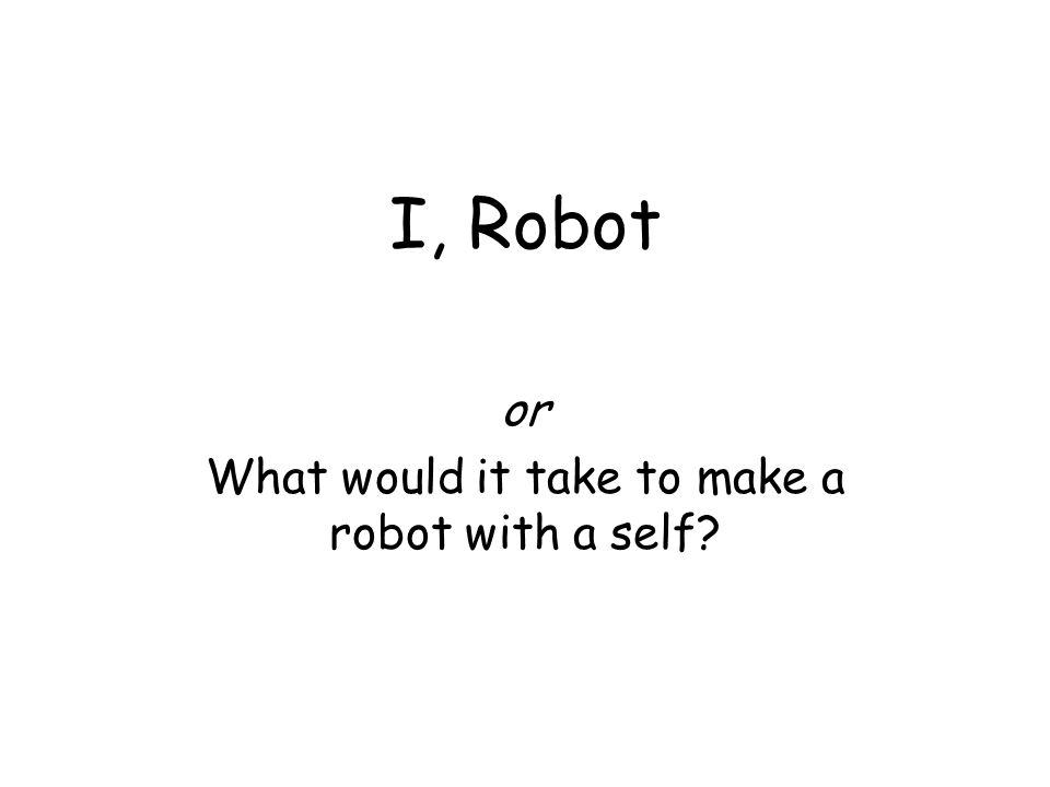 I, Robot or What would it take to make a robot with a self?