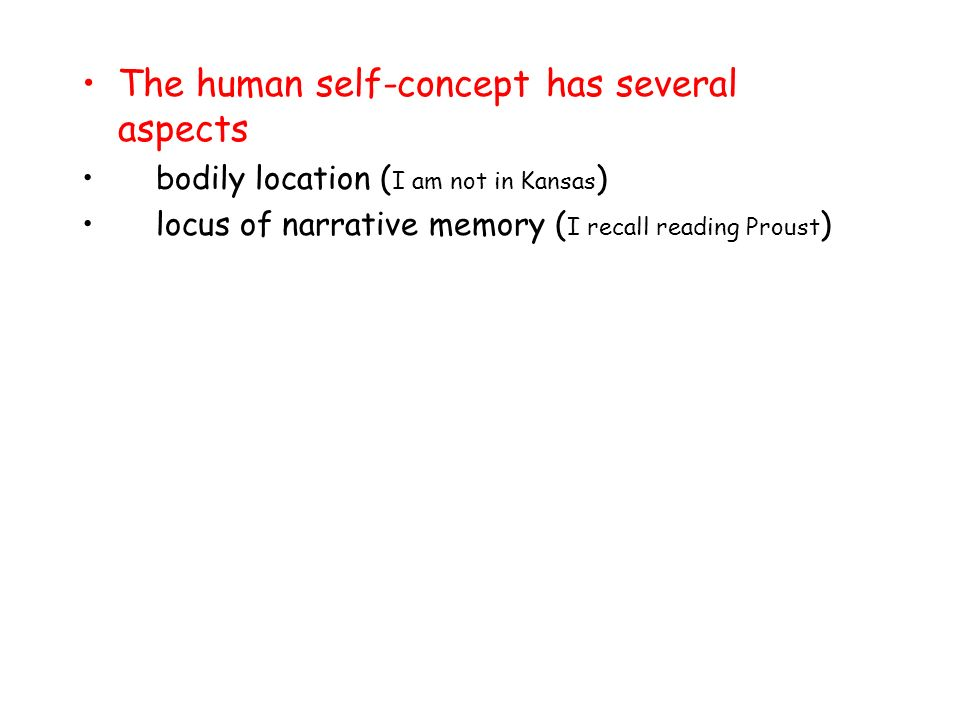 The human self-concept has several aspects bodily location ( I am not in Kansas ) locus of narrative memory ( I recall reading Proust )