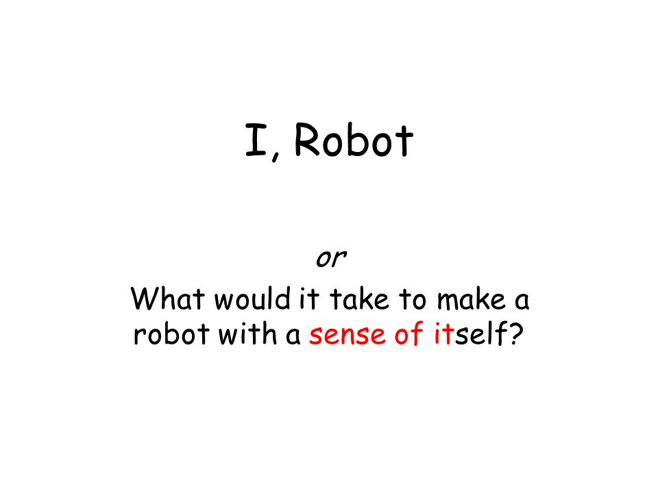 I, Robot or What would it take to make a robot with a sense of itself?