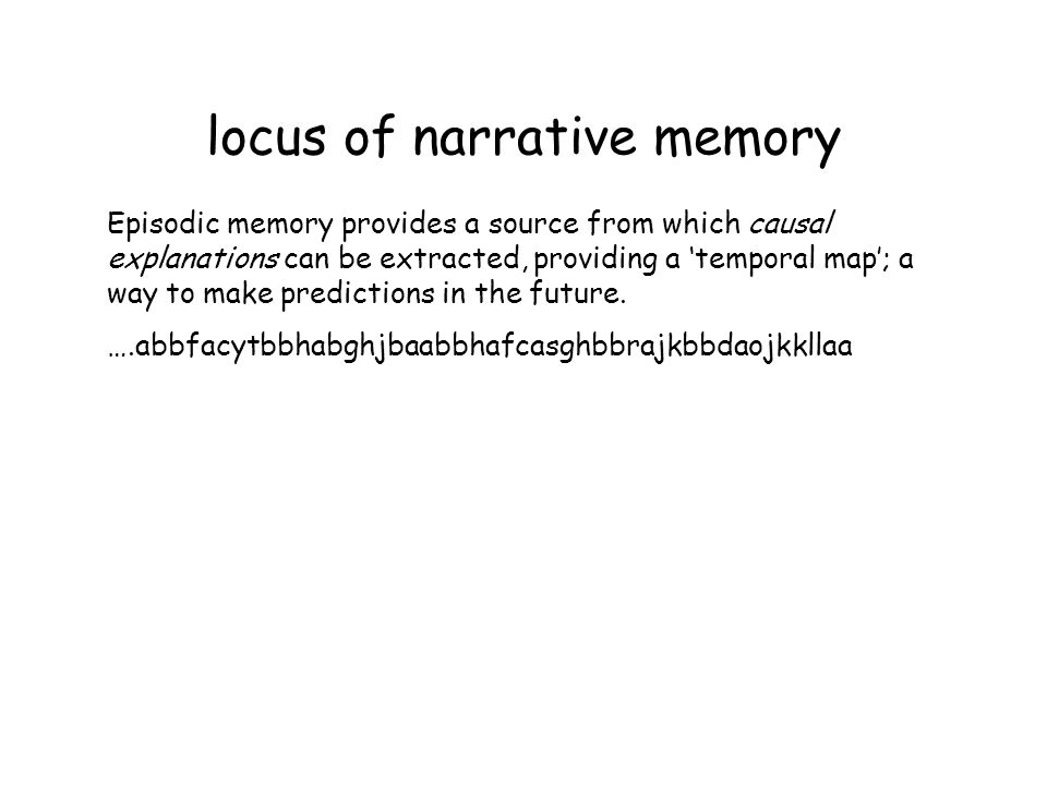 locus of narrative memory Episodic memory provides a source from which causal explanations can be extracted, providing a temporal map; a way to make predictions in the future.