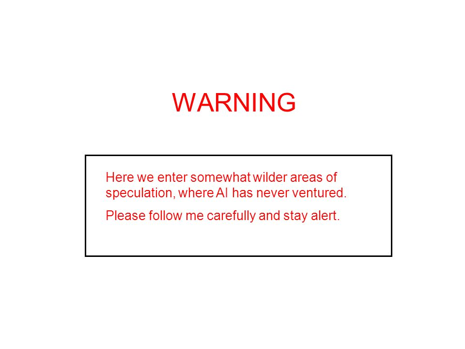 WARNING Here we enter somewhat wilder areas of speculation, where AI has never ventured.