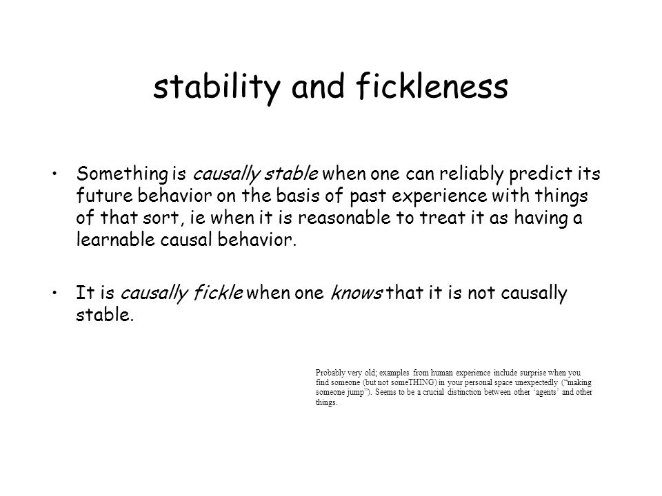 stability and fickleness Something is causally stable when one can reliably predict its future behavior on the basis of past experience with things of that sort, ie when it is reasonable to treat it as having a learnable causal behavior.