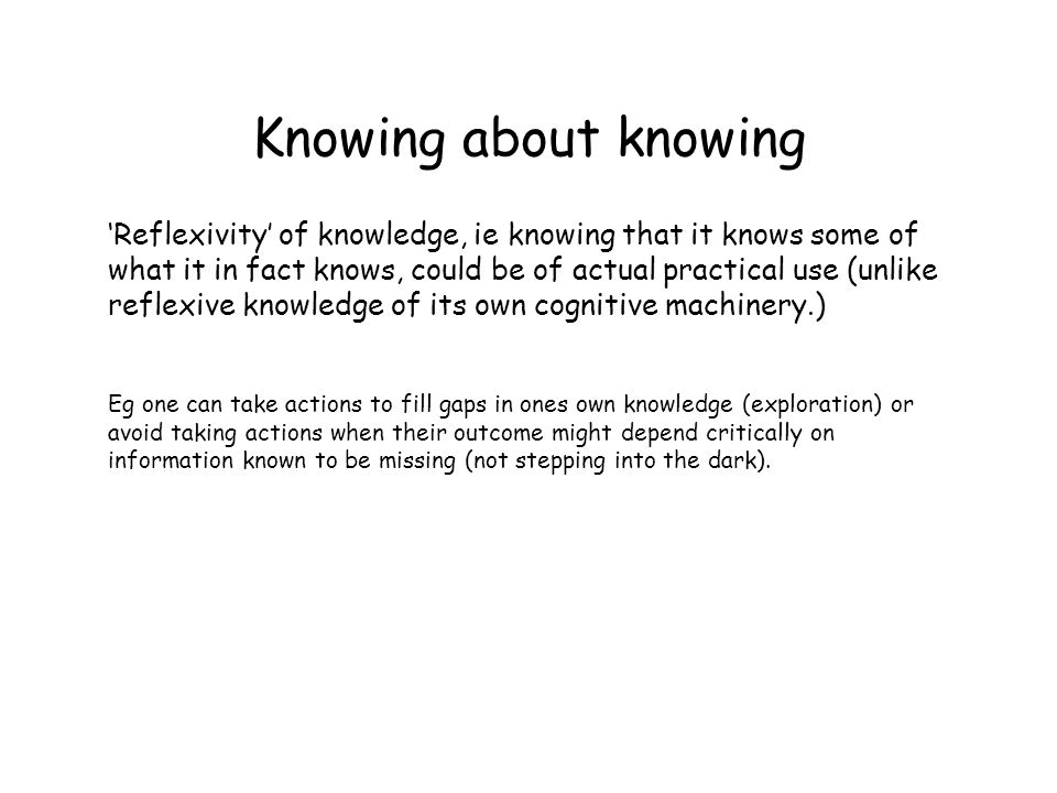 Knowing about knowing Reflexivity of knowledge, ie knowing that it knows some of what it in fact knows, could be of actual practical use (unlike reflexive knowledge of its own cognitive machinery.) Eg one can take actions to fill gaps in ones own knowledge (exploration) or avoid taking actions when their outcome might depend critically on information known to be missing (not stepping into the dark).