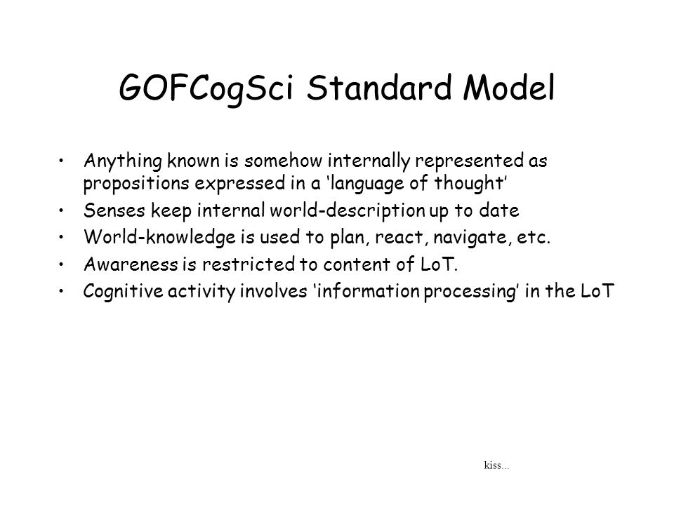 GOFCogSci Standard Model Anything known is somehow internally represented as propositions expressed in a language of thought Senses keep internal world-description up to date World-knowledge is used to plan, react, navigate, etc.