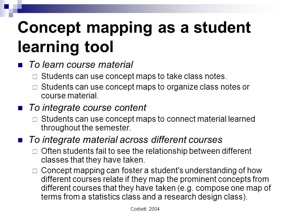 Corbett, 2004 Concept mapping as a student learning tool To learn course material Students can use concept maps to take class notes. Students can use
