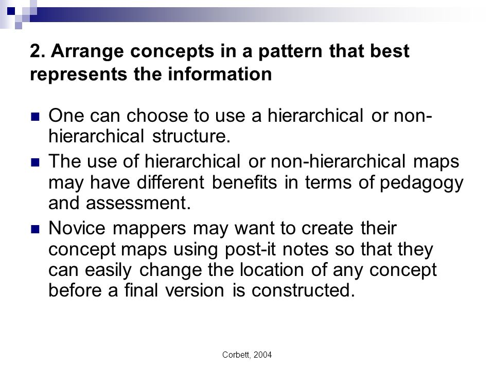 Corbett, 2004 2. Arrange concepts in a pattern that best represents the information One can choose to use a hierarchical or non- hierarchical structur