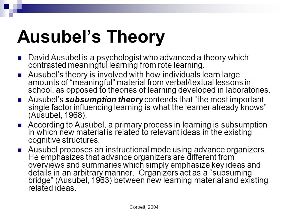 Corbett, 2004 Ausubels Theory David Ausubel is a psychologist who advanced a theory which contrasted meaningful learning from rote learning. Ausubels