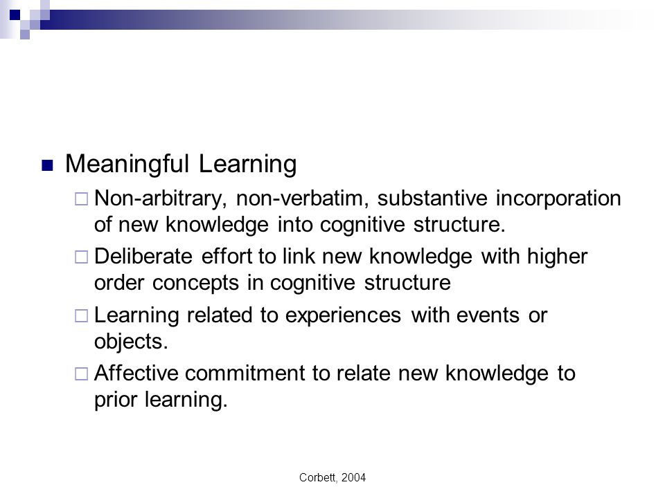 Corbett, 2004 Meaningful Learning Non-arbitrary, non-verbatim, substantive incorporation of new knowledge into cognitive structure. Deliberate effort