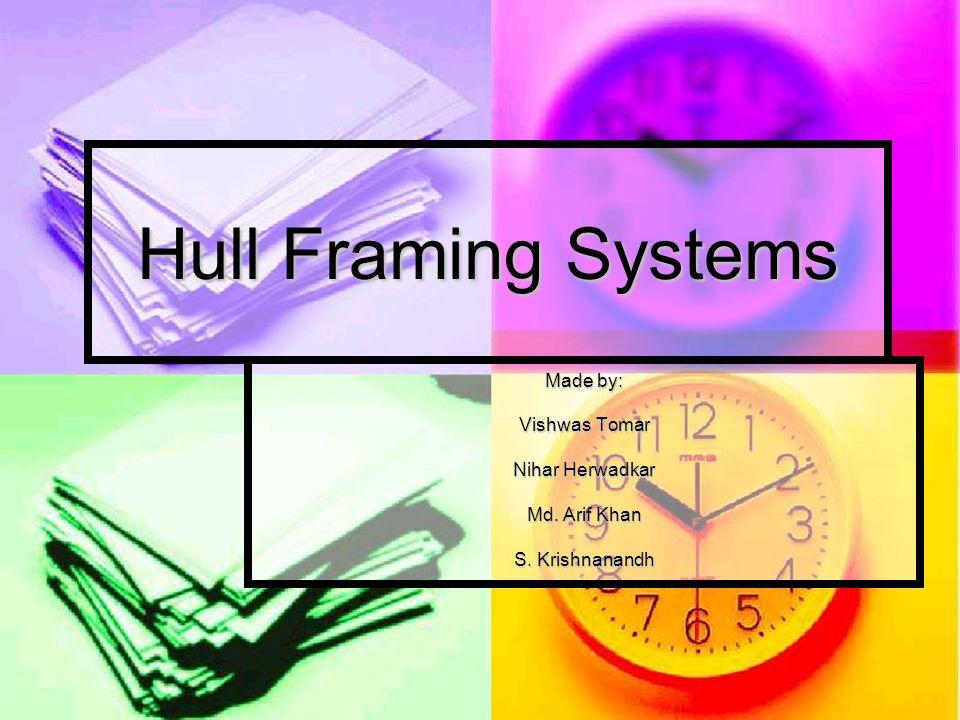 Hull Framing Systems Made by: Vishwas Tomar Nihar Herwadkar Md. Arif Khan S. Krishnanandh