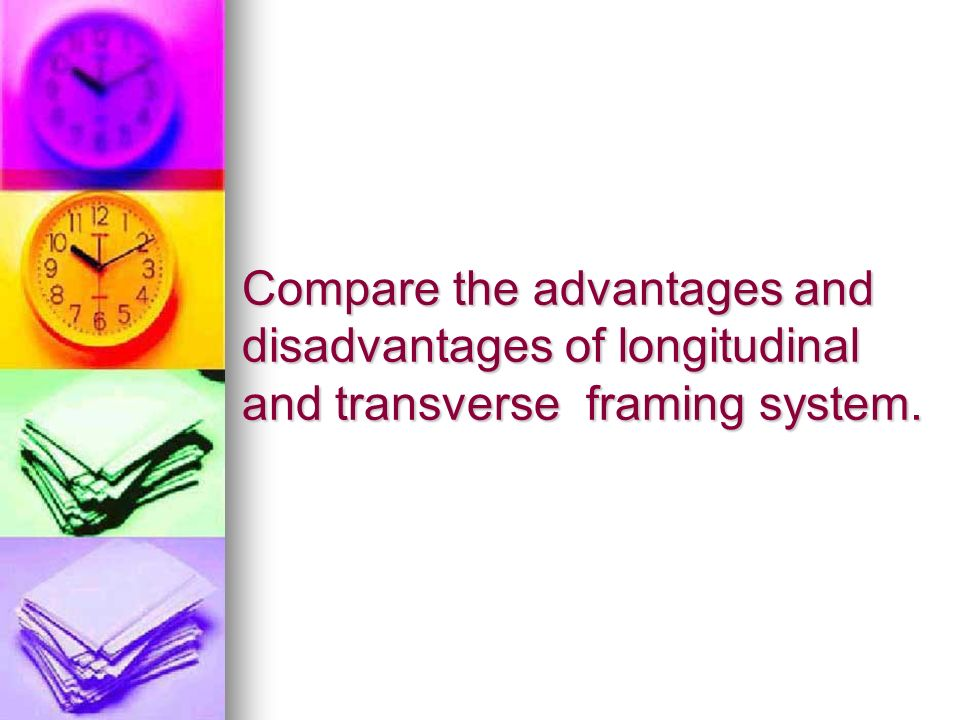Compare the advantages and disadvantages of longitudinal and transverse framing system.
