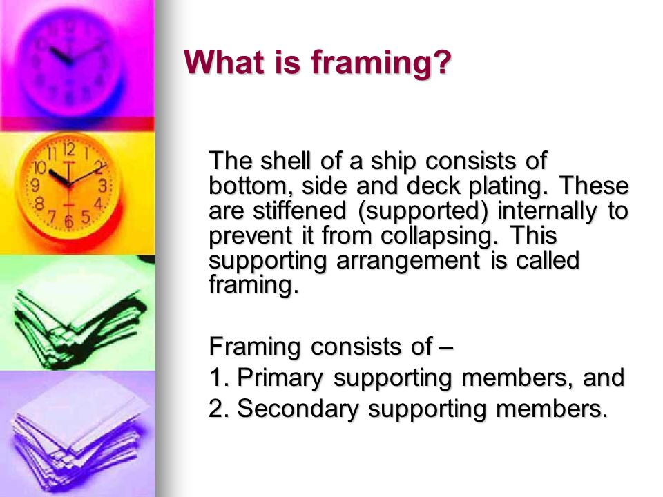 What is framing.The shell of a ship consists of bottom, side and deck plating.