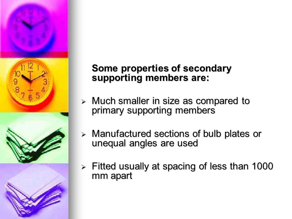 Some properties of secondary supporting members are: Much smaller in size as compared to primary supporting members Much smaller in size as compared to primary supporting members Manufactured sections of bulb plates or unequal angles are used Manufactured sections of bulb plates or unequal angles are used Fitted usually at spacing of less than 1000 mm apart Fitted usually at spacing of less than 1000 mm apart