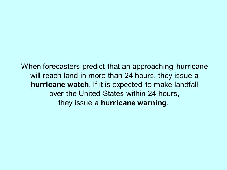 When forecasters predict that an approaching hurricane will reach land in more than 24 hours, they issue a hurricane watch. If it is expected to make