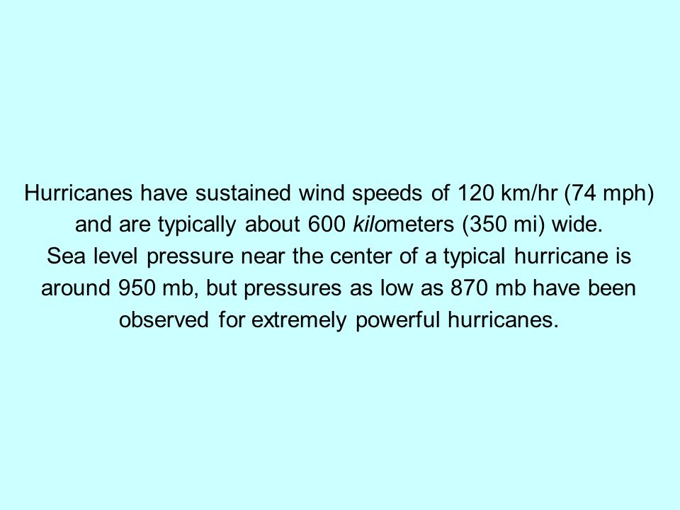 Hurricanes have sustained wind speeds of 120 km/hr (74 mph) and are typically about 600 kilometers (350 mi) wide. Sea level pressure near the center o