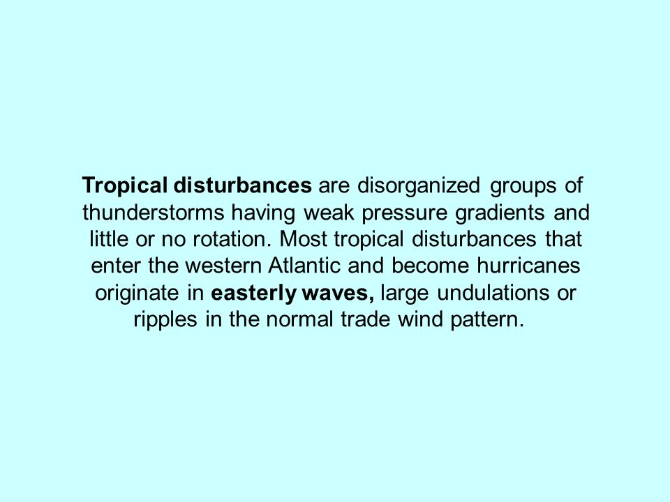 Tropical disturbances are disorganized groups of thunderstorms having weak pressure gradients and little or no rotation. Most tropical disturbances th