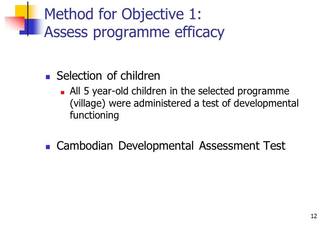 12 Method for Objective 1: Assess programme efficacy Selection of children All 5 year-old children in the selected programme (village) were administered a test of developmental functioning Cambodian Developmental Assessment Test
