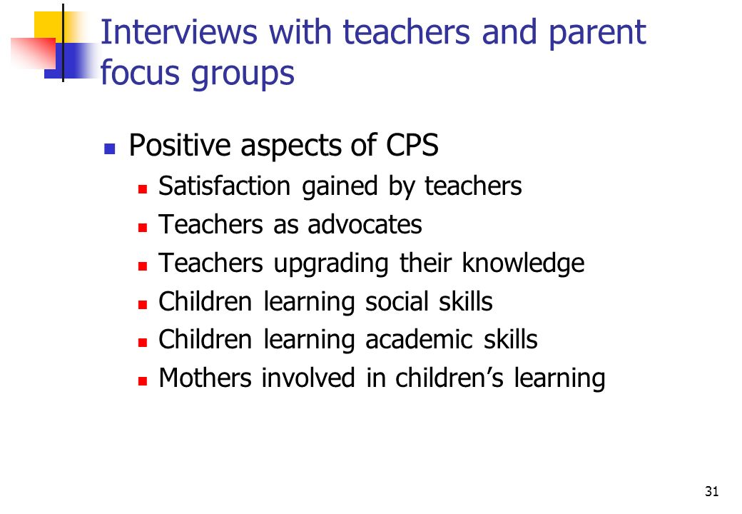31 Interviews with teachers and parent focus groups Positive aspects of CPS Satisfaction gained by teachers Teachers as advocates Teachers upgrading their knowledge Children learning social skills Children learning academic skills Mothers involved in childrens learning