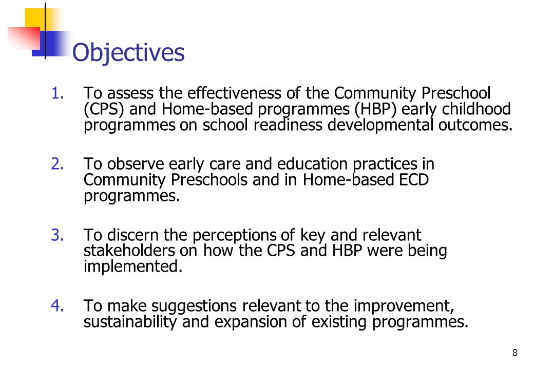 8 Objectives 1.To assess the effectiveness of the Community Preschool (CPS) and Home-based programmes (HBP) early childhood programmes on school readiness developmental outcomes.