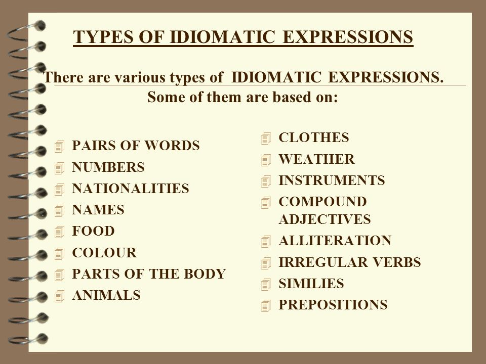 TYPES OF IDIOMATIC EXPRESSIONS There are various types of IDIOMATIC EXPRESSIONS. Some of them are based on: 4 PAIRS OF WORDS 4 NUMBERS 4 NATIONALITIES