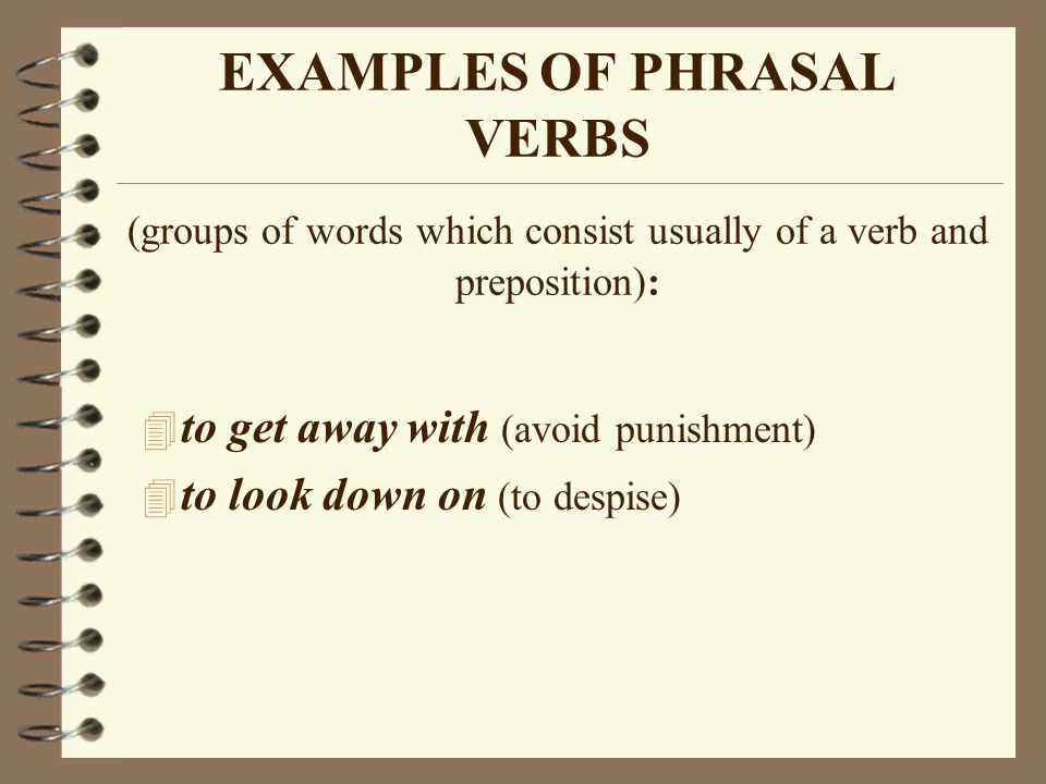 EXAMPLES OF PHRASAL VERBS (groups of words which consist usually of a verb and preposition): 4 to get away with (avoid punishment) 4 to look down on (