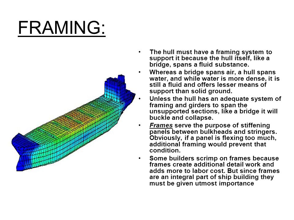 FRAMING: The hull must have a framing system to support it because the hull itself, like a bridge, spans a fluid substance. Whereas a bridge spans air