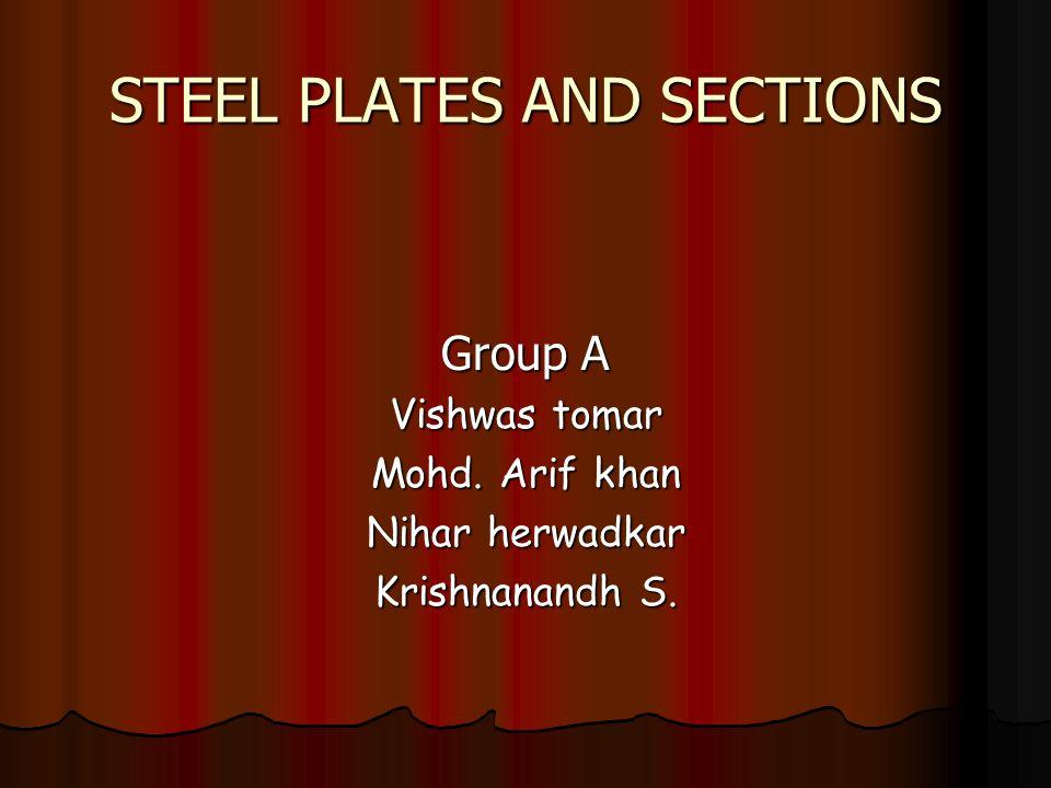 STEEL PLATES AND SECTIONS Group A Vishwas tomar Mohd. Arif khan Nihar herwadkar Krishnanandh S.