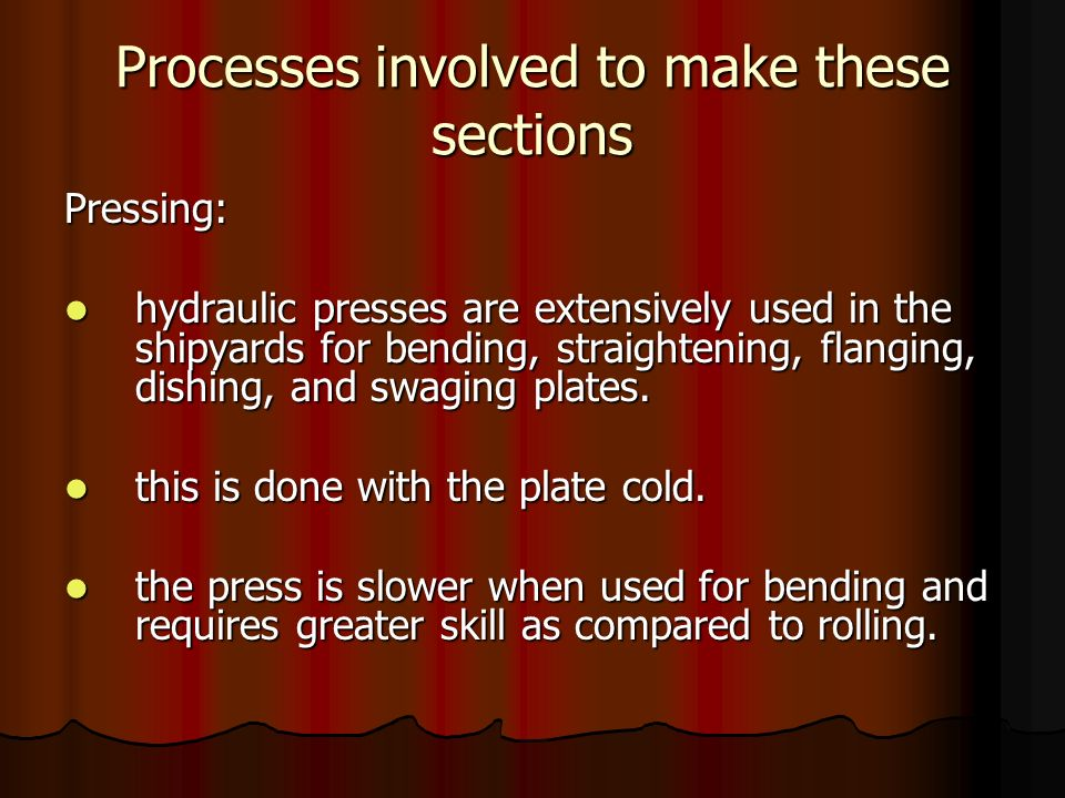 Processes involved to make these sections Pressing: hydraulic presses are extensively used in the shipyards for bending, straightening, flanging, dish